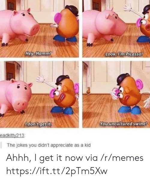 Ahhh: Hey, Hamm!  Look, I'm Picasso!  Adon't get ft  You uncultured swine!  eadkitty213  The jokes you didn't appreciate as a kid Ahhh, I get it now via /r/memes https://ift.tt/2pTm5Xw