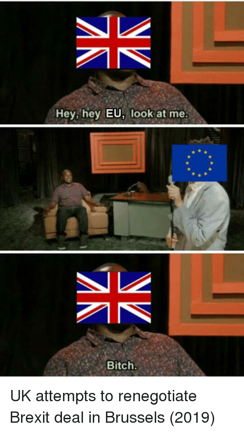 Me Bitch: Hey, hey EU, look at me  Bitch. UK attempts to renegotiate Brexit deal in Brussels (2019)