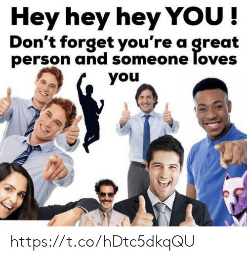 Memes, 🤖, and You: Hey hey hey YOU!  Don't forget you're a great  person and someone loves  you https://t.co/hDtc5dkqQU
