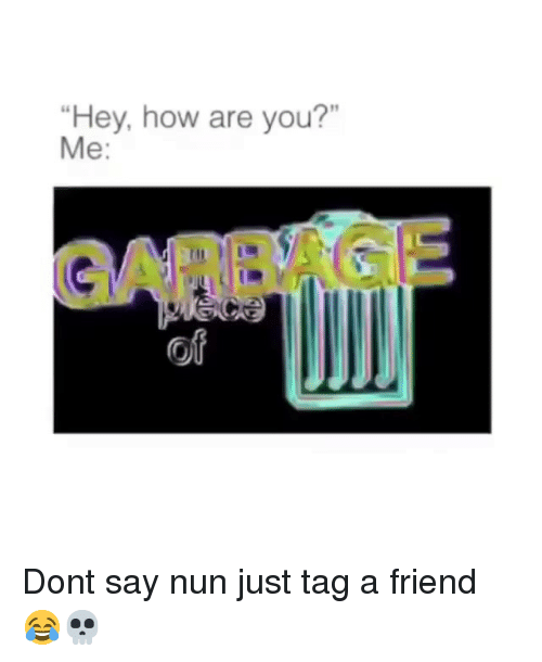"Funny, How, and Garbage: Hey, how are you?""  Me:  GARBAGE  of Dont say nun just tag a friend 😂💀"