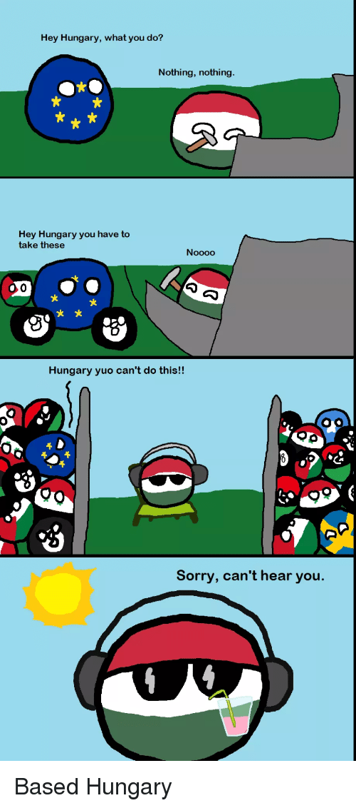 Sorry, Hungary, and You: Hey Hungary, what you do?  Nothing, nothing  t?  Hey Hungary you have to  take these  父  x *  Hungary yuo can't do this!!  Sorry, can't hear you.
