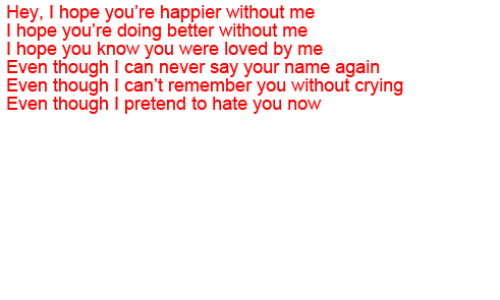 Crying, Hope, and Never: Hey, I hope you're happier without me  I hope you're doing better without me  I hope you know you were loved by me  Even though I can never say your name again  Even though I can't remember you without crying  Even though I pretend to hate you now