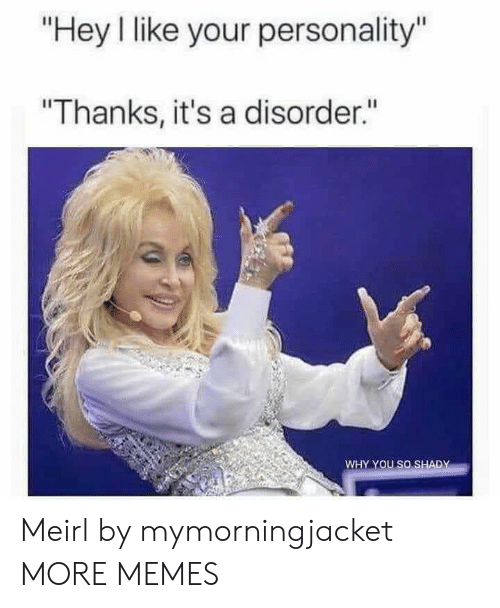 "Dank, Memes, and Target: ""Hey I like your personality""  ""Thanks, it's a disorder.""  WHY YOU SO SHADY Meirl by mymorningjacket MORE MEMES"