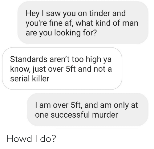 Af, Saw, and Tinder: Hey I saw you on tinder and  you're fine af, what kind of man  are you looking for?  Standards aren't too high ya  know, just over 5ft and not a  serial killer  I am over 5ft, and am only at  one successful murder Howd I do?