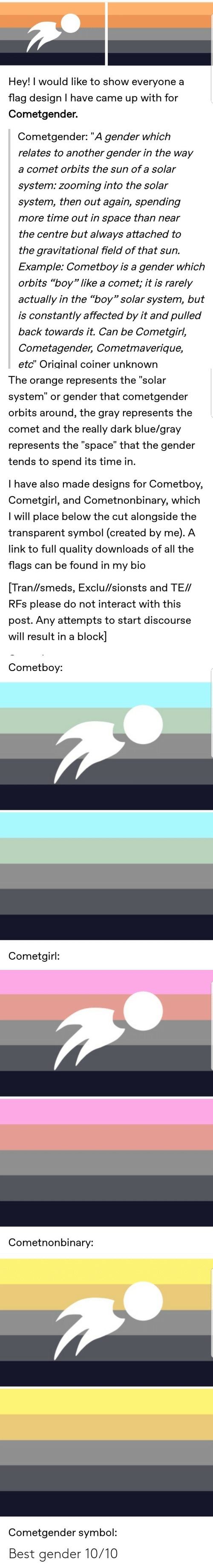 """Really Dark: Hey! I would like to show everyone a  flag design I have came up with for  Cometgender.  Cometgender: """"A gender which  relates to another gender in the way  a comet orbits the sun of a solar  system: zooming into the solar  system, then out again, spending  more time out in space than near  the centre but always attached to  the gravitational field of that sun.  Example: Cometboy is a gender which  orbits """"boy"""" like a comet; it is rarely  actually in the """"boy"""" solar system, but  is constantly affected by it and pulled  back towards it. Can be Cometgirl,  Cometagender, Cometmaverique,  etc"""" Original coiner unknown  The orange represents the """"solar  system"""" or gender that cometgender  orbits around, the gray represents the  comet and the really dark blue/gray  represents the """"space"""" that the gender  tends to spend its time in.  I have also made designs for Cometboy,  Cometgirl, and Cometnonbinary, which  I will place below the cut alongside the  transparent symbol (created by me). A  link to full quality downloads of all the  flags can be found in my bio  [Tran//smeds, Exclu//sionsts and TE//  RFs please do not interact with this  post. Any attempts to start discourse  will result in a block]  Cometboy:  Cometgirl:  Cometnonbinary:  Cometgender symbol: Best gender 10/10"""
