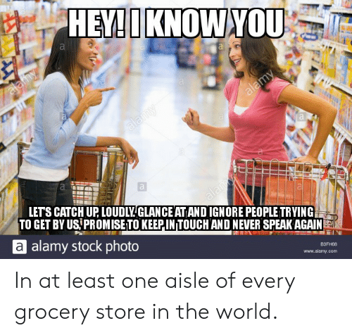 World, Never, and Com: HEY!IKNOWYOU  alafhy  alamy  alamy  LETS CATCH UP LOUDLYGLANCE AT ANDIGNORE PEOPLE TRYING  TO GET BY US PROMISE TO KEEPIN TOUCH AND NEVER SPEAK AGAIN  alay  alamy stock photo  ВЗЕН88  www.alamy.com In at least one aisle of every grocery store in the world.