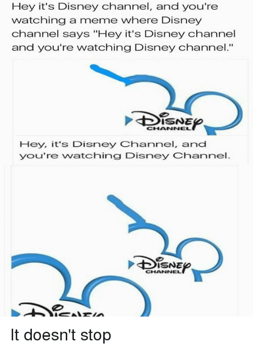 """Disns: Hey it's Disney channel, and you're  watching a meme where Disney  channel says """"Hey it's Disney Channel  and you're watching Disney Channel.""""  CHHANNNEL  Hey, it's Disney Channel, and  you're watching Disney Channel.  DISNE It doesn't stop"""