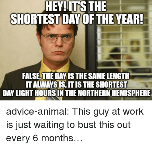 Advice, Tumblr, and Work: HEY!ITS THE  SHORTEST DAY OF THE YEAR  FALSE,THE DAY IS THE SAME LENGTH  IT ALWAYS IS. IT IS THE SHORTEST  DAY LIGHT HOURSIN THE NORTHERN HEMISPHERE advice-animal:  This guy at work is just waiting to bust this out every 6 months…