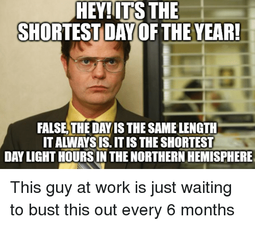 Work, Waiting..., and Light: HEY!ITS THE  SHORTEST DAY OF THE YEAR  FALSE,THE DAY IS THE SAME LENGTH  IT ALWAYS IS. IT IS THE SHORTEST  DAY LIGHT HOURSIN THE NORTHERN HEMISPHERE This guy at work is just waiting to bust this out every 6 months