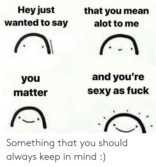 Keep In: Hey just  wanted to say  that you mean  alot to me  and you're  you  sexy as fuck  matter  notwholesome Something that you should always keep in mind :)