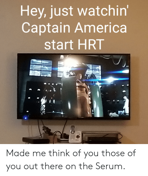 America, Think, and You: Hey, just watchin'  Captain America  start HRT  FX Made me think of you those of you out there on the Serum.