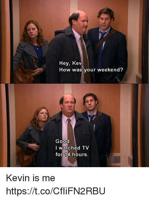 Funny, Awkward, and Good: Hey, Kev  How was your weekend?  Good  I watched TV  for 14 hours Kevin is me https://t.co/CfIiFN2RBU
