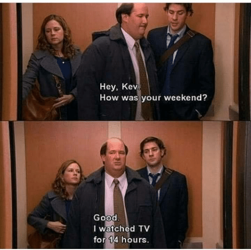 Good, How, and Weekend: Hey, Kev  How was your weekend?  Good  I watched TV  for 14 hours.