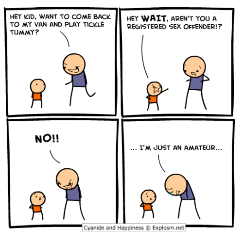 Cyanide And Happieness: HEY KID, WANT TO COME BACK  HEY WAIT, AREN'T YOU A  TO MY VAN AND PLAY TICKLE  REGISTERED SEX OFFENDER!?  TUMMY?  NO!!  I'M JUST AN AMATEUR...  Cyanide and Happiness O Explosm.net