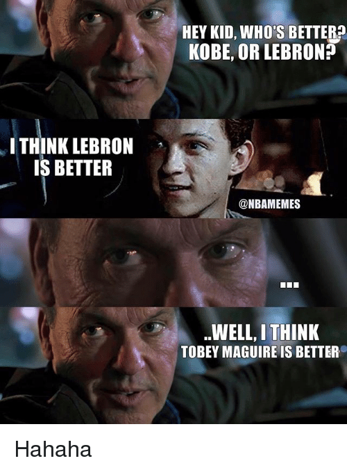 Tobey Maguire: HEY KID, WHO'S BETTER?  KOBE, OR LEBRON?  I THINK LEBRON  IS BETTER  @NBAMEMES  WELL, I THINK  TOBEY MAGUIRE IS BETTER Hahaha