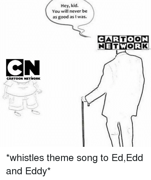 ed edd and eddy: Hey, kid.  You will never be  as good as I was.  CARTOON  NETWORK  CARTOON NETWORK *whistles theme song to Ed,Edd and Eddy*