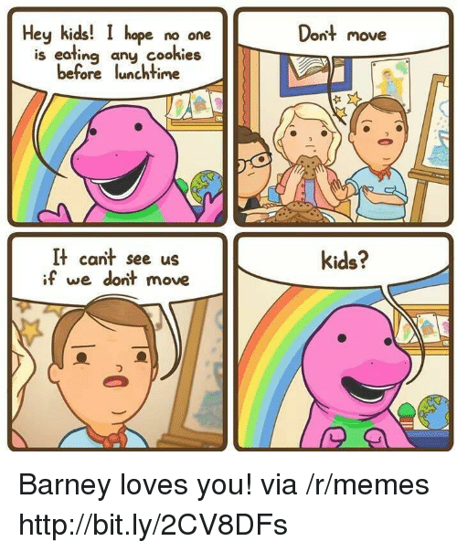 dont move: Hey kids!  hope no one  Dont move  is eating any cookies  before lunchtime  It cant see us  if we dont move  kids? Barney loves you! via /r/memes http://bit.ly/2CV8DFs