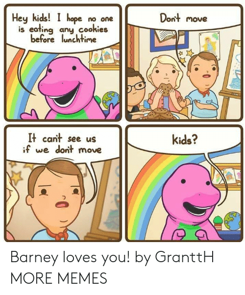 Barney: Hey kids!  hope no one  Dont move  is eating any cookies  before lunchtime  It cant see us  if we dont move  kids? Barney loves you! by GranttH MORE MEMES