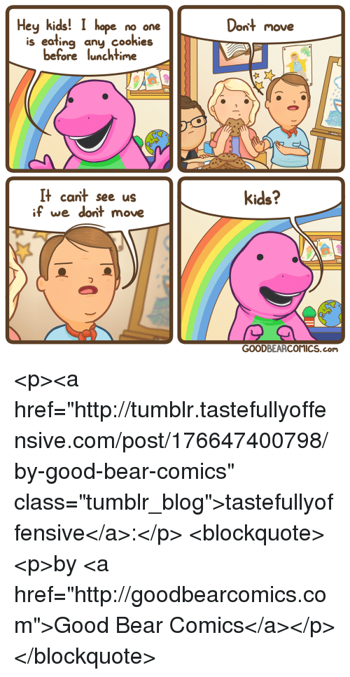 "Tumblr, Bear, and Blog: Hey kids! I hope no one  Dont move  is eating any cookieis  before lunchtime  It cant see us  if we dont move  kids?  っ  GOODBEARCOMICS.com <p><a href=""http://tumblr.tastefullyoffensive.com/post/176647400798/by-good-bear-comics"" class=""tumblr_blog"">tastefullyoffensive</a>:</p>  <blockquote><p>by <a href=""http://goodbearcomics.com"">Good Bear Comics</a></p></blockquote>"