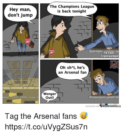 Arsenal, Memes, and Champions League: Hey man,  don't jump  The Champions League  is back tonight  Fb.com/  Trollfootball  Oh sh*t, he's  an Arsenal fan  Wenger  Out!!  memecenter.com MemeCentera Tag the Arsenal fans 😅 https://t.co/uVygZSus7n