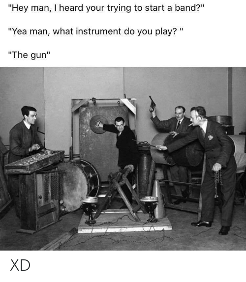 "heard: ""Hey man, I heard your trying to start a band?""  ""Yea man, what instrument do you play? ""  ""The gun"" XD"
