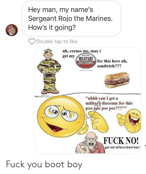 """Fuck You, Fuck, and Marines: Hey man, my name's  Sergeant Rojo the Marines.  How's it going?  Double tap to like  uh, excuse me, may i  get my ITARY  DISCOUNT for this here uh,  sandwich???  """"uhhh can I get a  militar discount for this  poo poo pee pee???""""""""  FUCK NO!  get out of here boot boy! Fuck you boot boy"""