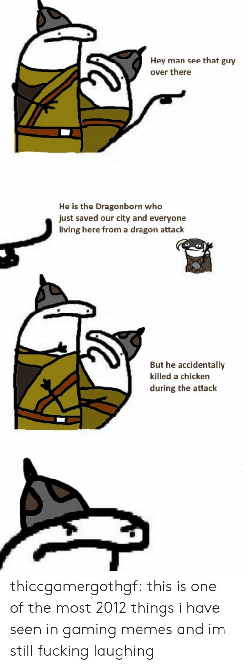 Gaming Memes: Hey man see that guy  over there  He is the Dragonborn who  just saved our city and everyone  living here from a dragon attack  But he accidentally  killed a chicken  during the attack thiccgamergothgf: this is one of the most 2012 things i have seen in gaming memes and im still fucking laughing