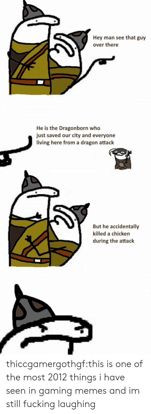 Fucking, Memes, and Target: Hey man see that guy  over there  He is the Dragonborn who  just saved our city and everyone  living here from a dragon attack  But he accidentally  killed a chicken  during the attack thiccgamergothgf:this is one of the most 2012 things i have seen in gaming memes and im still fucking laughing
