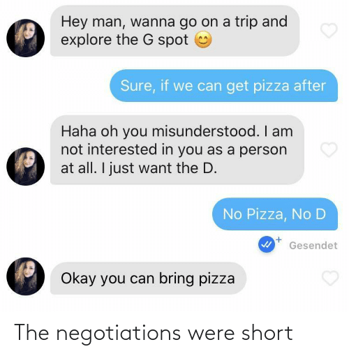 Can Get: Hey man, wanna go on a trip and  explore the G spot  Sure, if we can get pizza after  Haha oh you misunderstood. I am  not interested in you as a person  at all. I just want the D.  No Pizza, No D  Gesendet  Okay you can bring pizza The negotiations were short