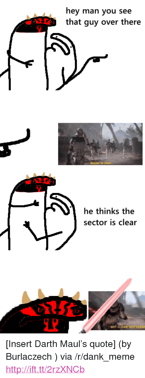 "darth maul: hey man you see  that guy over there  he thinks the  sector is clear  NOT CLEAR NOT <p>[Insert Darth Maul&rsquo;s quote] (by Burlaczech ) via /r/dank_meme <a href=""http://ift.tt/2rzXNCb"">http://ift.tt/2rzXNCb</a></p>"