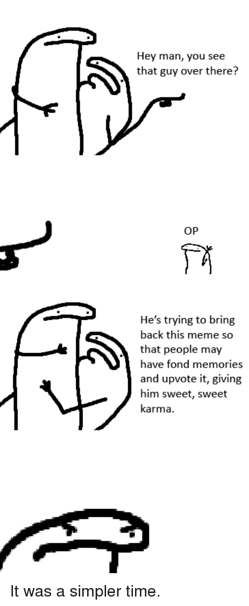 Meme, Karma, and Time: Hey man, you see  that guy over there?  OP  He's trying to bring  back this meme so  that people may  ave fond memories  and upvote it, giving  him sweet, sweet  karma It was a simpler time.