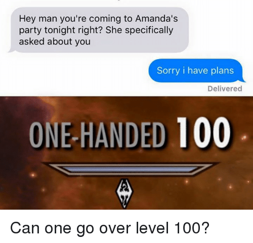 Anaconda, Dank, and Party: Hey man you're coming to Amanda's  party tonight right? She specifically  asked about you  Sorry i have plans  Delivered  ONE-HANDED 100 Can one go over level 100?