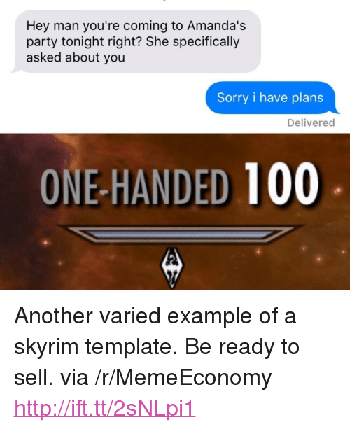 "Anaconda, Party, and Skyrim: Hey man you're coming to Amanda's  party tonight right? She specifically  asked about you  Sorry i have plans  Delivered  ONE-HANDED 100 <p>Another varied example of a skyrim template. Be ready to sell. via /r/MemeEconomy <a href=""http://ift.tt/2sNLpi1"">http://ift.tt/2sNLpi1</a></p>"