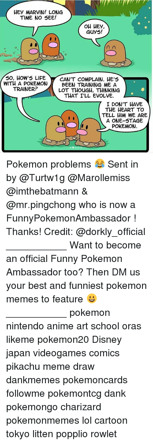 long time no see: HEy MARVIN! LONG  TIME NO SEE!  OH HEy,  GUyS!  50, HoW5 LIFECANT COMPLAIN. HE'5  WITH A POKEMONBEEN TRAINING ME A  LOT THOUGH, THINKING  TRAINER?  THAT I'LL EVOLVE  I DON'T HAVE  THE HEART TO  TELL HIM WE ARE  A ONE-STAGE  POKEMON.  7I Do Pokemon problems 😂 Sent in by @Turtw1g @Marollemiss @imthebatmann & @mr.pingchong who is now a FunnyPokemonAmbassador ! Thanks! Credit: @dorkly_official ___________ Want to become an official Funny Pokemon Ambassador too? Then DM us your best and funniest pokemon memes to feature 😀 ___________ pokemon nintendo anime art school oras likeme pokemon20 Disney japan videogames comics pikachu meme draw dankmemes pokemoncards followme pokemontcg dank pokemongo charizard pokemonmemes lol cartoon tokyo litten popplio rowlet