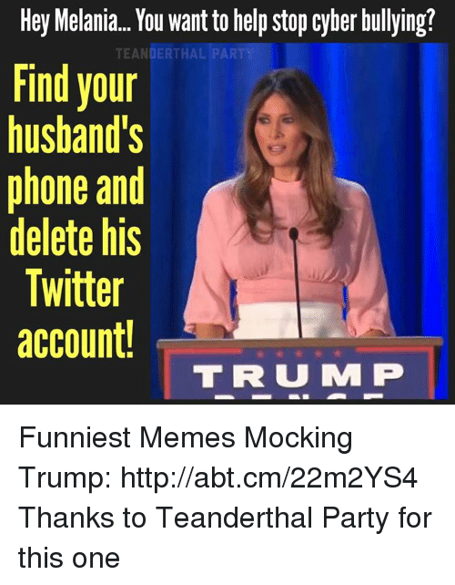 mmp: Hey Melania... You want to help stop cyber bullying?  TEANDERTHAL PART  Find your  husband's  phone and  delete hiS  Twitter  account!  T R U MMP Funniest Memes Mocking Trump: http://abt.cm/22m2YS4  Thanks to Teanderthal Party for this one
