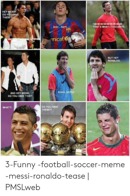 funny soccer: HEY MESsi  DO YOU HA  THESE?  EHH.. NO?  THAT'S WHAT I THOUGHT!!  nicef &  BUT HEY  RONALD0  EHHH, NOPER  AND HEY MESSI,  DO YOU HAVE THIS?!  DO YOU HAVE  THESE?!  WHAT?!  O. 3-Funny -football-soccer-meme -messi-ronaldo-tease   PMSLweb