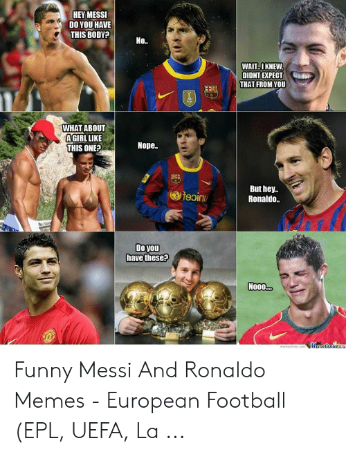 Hey Ronaldo: HEY MESSI  DO YOU HAVE  THIS BODY?  No..  WAITI KNEW  DIDNT EXPECT  THAT FROM YOU  WHAT ABOUT  AGIRLLIKE  Nope.  THIS ONE?  But hey  Ronaldo.  幽19 inu  Doyou  have these?  N000  emeceter.com Memetentea Funny Messi And Ronaldo Memes - European Football (EPL, UEFA, La ...