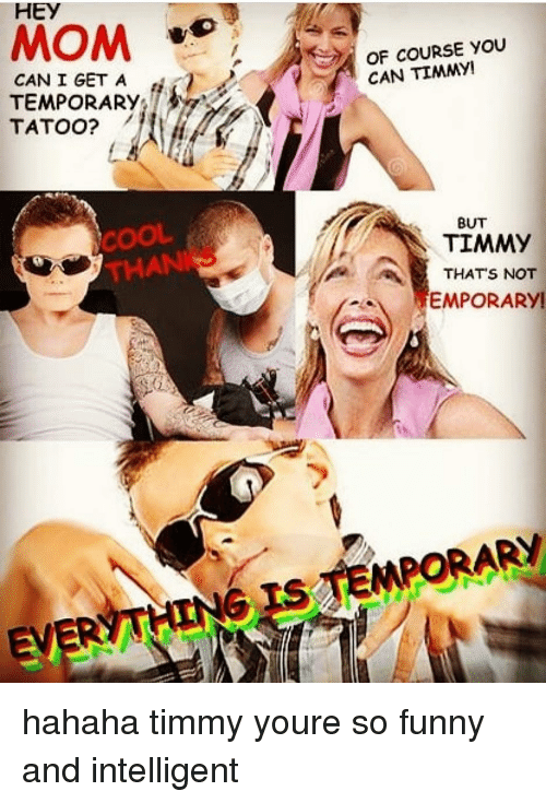 Funny, Memes, and Cool: HEY  MOM  OF COURSE YOU  CAN TIMMY  CAN I GET A  TEMPORARY  TATOO?ノ  COOL  THANI  BUT  THATS NOT  EMPORARY hahaha timmy youre so funny and intelligent