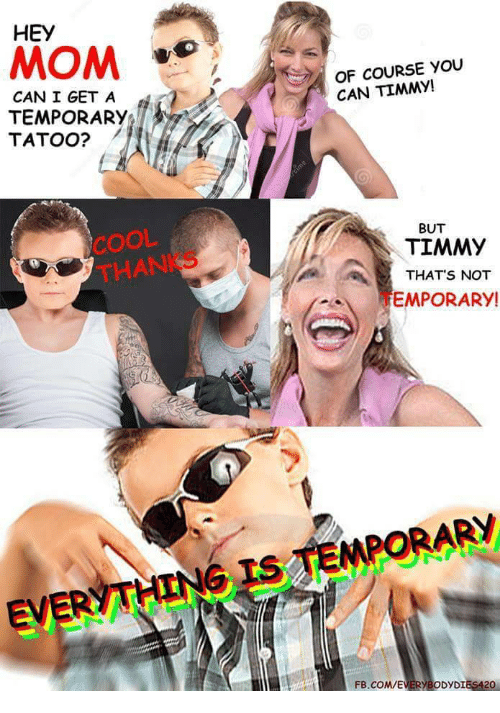 Hey Mom: HEY  MOM  OF COURSE YOu  CAN TIMMY!  CAN I GET A  TEMPORARY  TATOO?  COOL  THANKS  -BUT  TIMMY  THAT S NOT  EMPORARY!  VERYTHING IS TEMPORARY  FB.COMVEVERYBODYDIES420