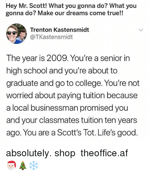 what you gonna do: Hey Mr. Scott! What you gonna do? What you  gonna do? Make our dreams come true!!  Trenton Kastensmidt  @TKastensmidt  The year is 2009. You're a senior in  high school and you're about to  graduate and go to college. You're not  worried about paying tuition because  a local businessman promised you  and your classmates tuition ten years  ago. You are a Scott's Tot. Life's good. absolutely. shop ➵ theoffice.af 🎅🏻🎄❄️