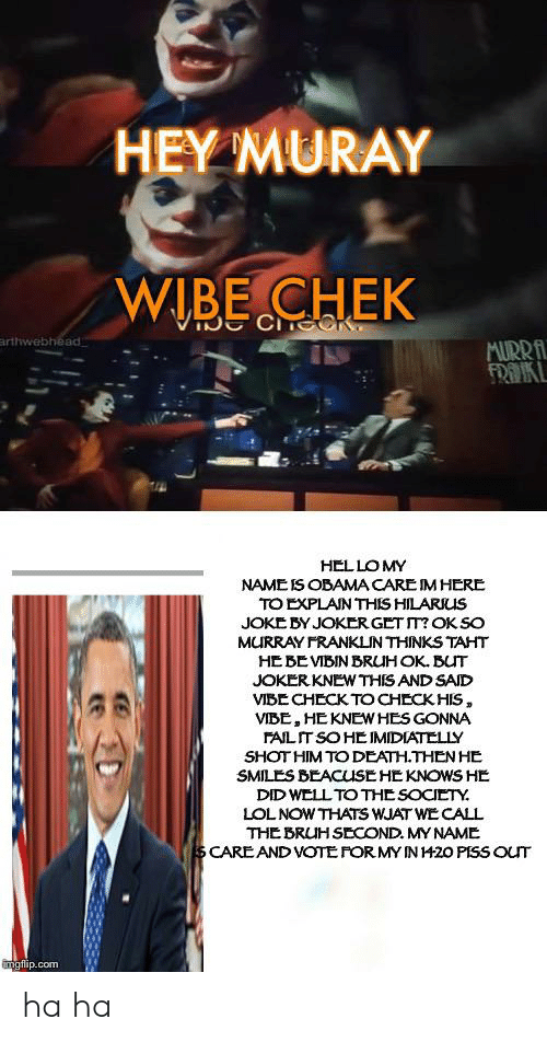 He Smiles: HEY MURAY  WIBE CHEK  CCCK  arthwebhead  MURRA  FRAKL  HELLOMY  NAMEIS OBAMA CARE IM HERE  TO EXPLAN THIS HILARKUS  JOKE BY JOKER GET T? OK SO  MURRAY FRANKLIN THINKS TAHT  HE BEVIBIN BRUHOK. BUT  JOKER KNEW THIS AND SAID  VIBECHECK TOCHECKHIS,  VIBE, HEKNEW HES GONNA  FAILIT SO HE IMIDIATELLY  SHOT HIM TO DEATH.THEN HE  SMILES BEACUSE HE KNOWS HE  DID WELL TO THE SOCIETY  LOLNOW THATS WJAT WE CALL  THE BRUHSECOND. MY NAME  SCARE AND VOTEFORMY IN H20 PISS OUT  mgflip.com ha ha