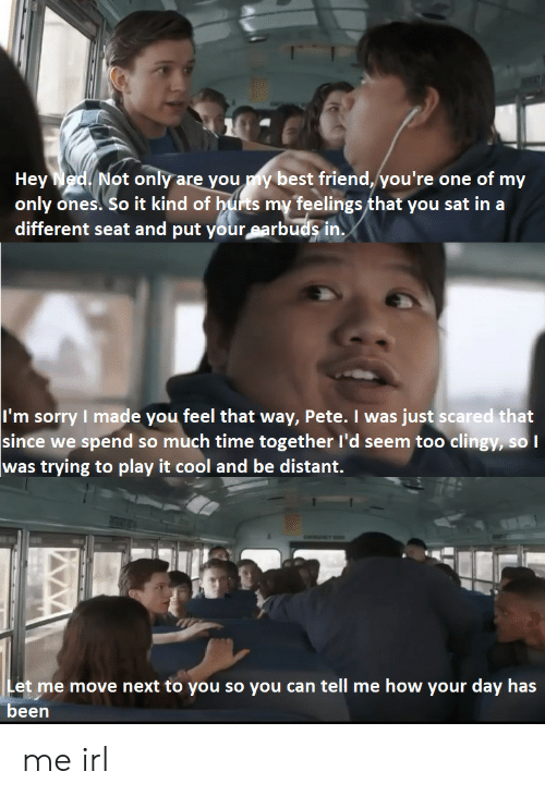 I Made You: Hey Ned Not only are you y best friend, you're one of my  only ones. So it kind of hufrts my feelings that you sat in a  different seat and put your earbuds in.  I'm sorry I made you feel that way, Pete. I was just scared that  since we spend so much time together l'd seem too clingy, so  was trying to play it cool and be distant.  Let me move next to you so you can tell me how your day has  been me irl