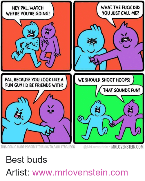 """Ferguson: HEY PAL, WATCH  WHERE YOU'RE GOING!  WHAT THE FUCK DID  YOU JUST CALL ME?  OLO  PAL, BECAUSE YOU LOOK LIKE A  FUN GUY I'D BE FRIENDS WITH!  WE SHOULD SHOOT HOOPS!  THAT SOUNDS FUN!  THIS COMIC MADE POSSIBLE THANKS TO PAUL FERGUSON @MrLovenstein MRLOVENSTEIN.COM <p>Best buds</p>  Artist: <a href=""""http://www.mrlovenstein.com"""">www.mrlovenstein.com</a>"""