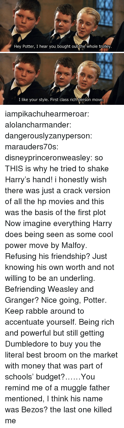 His Name Was: Hey Potter, I hear you bought out the whole trolley.   I like your style. First class rich person move iampikachuhearmeroar: alolancharmander:  dangerouslyzanyperson:  marauders70s:  disneyprinceronweasley: so THIS is why he tried to shake Harry's hand! i honestly wish there was just a crack version of all the hp movies and this was the basis of the first plot   Now imagine everything Harry does being seen as some cool power move by Malfoy. Refusing his friendship? Just knowing his own worth and not willing to be an underling. Befriending Weasley and Granger? Nice going, Potter. Keep rabble around to accentuate yourself.  Being rich and powerful but still getting Dumbledore to buy you the literal best broom on the market with money that was part of schools' budget?……You remind me of a muggle father mentioned, I think his name was Bezos?   the last one killed me