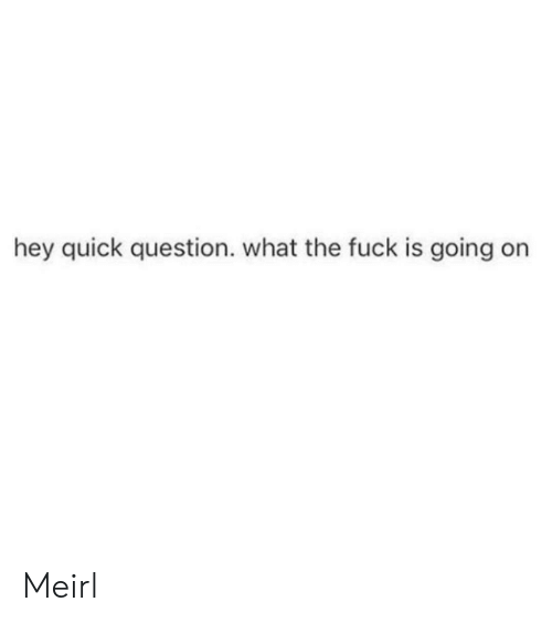 Fuck, MeIRL, and What: hey quick question. what the fuck is going on Meirl