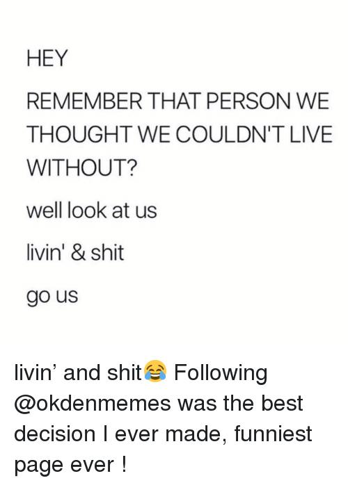The Best Decision I Ever Made: HEY  REMEMBER THAT PERSON WE  THOUGHT WE COULDN'T LIVE  WITHOUT?  well look at us  livin' & shit  go us livin' and shit😂 Following @okdenmemes was the best decision I ever made, funniest page ever !