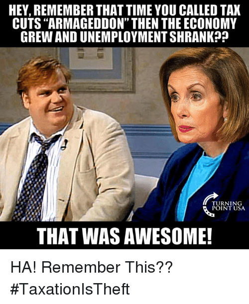 "You Called: HEY, REMEMBER THAT TIME YOU CALLED TAX  CUTS ""ARMAGEDDON"" THEN THE ECONOMY  GREW AND UNEMPLOYMENT SHRANK?j  TURNING  POINT USA  THAT WAS AWESOME! HA! Remember This?? #TaxationIsTheft"