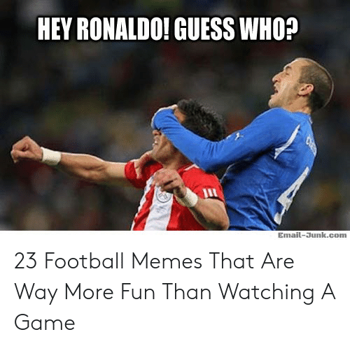 Hey Ronaldo: HEY RONALDO! GUESS WHO?  Email-Junk.com 23 Football Memes That Are Way More Fun Than Watching A Game