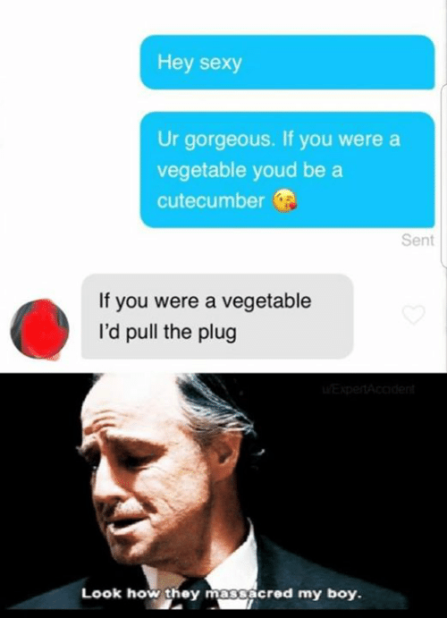 Boye: Hey sexy  Ur gorgeous. If you were a  vegetable youd be a  cutecumber  Sent  If you were a vegetable  I'd pull the plug  Look how they massacred my boy