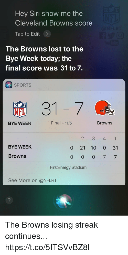 Bye Week: Hey Siri show me the  Cleveland Browns score  Tap to Edit>  The Browns lost to the  Bye Week today; the  final score was 31 to 7.  SPORTS  31-7  R T  NFL  BYE WEEK  Final 11/5  Browns  12 3 4T  BYE WEEK  0 21 10 0 31  Browns  FirstEnergy Stadium  See More on @NFLRT The Browns losing streak continues... https://t.co/5ITSVvBZ8l